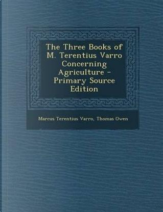 The Three Books of M. Terentius Varro Concerning Agriculture by Marcus Terentius Varro