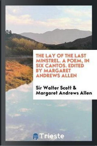The Lay of the Last Minstrel. A Poem, in Six Cantos. Edited by Margaret Andrews Allen by Sir Walter Scott