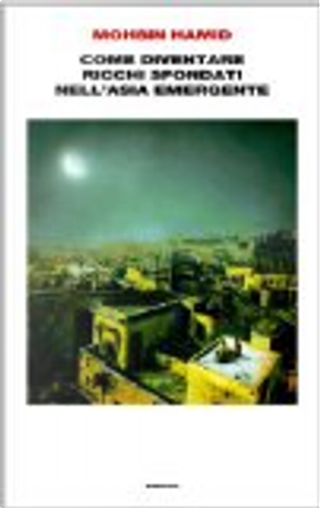 Come diventare ricchi sfondati nell'Asia emergente by Mohsin Hamid
