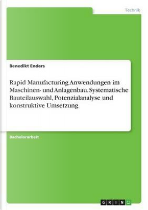 Rapid Manufacturing Anwendungen im Maschinen- und Anlagenbau. Systematische Bauteilauswahl, Potenzialanalyse und konstruktive Umsetzung by Benedikt Enders