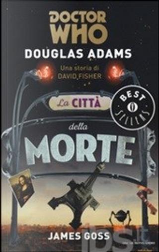 Doctor Who. La città della morte by David Fisher, Douglas Adams, James Goss