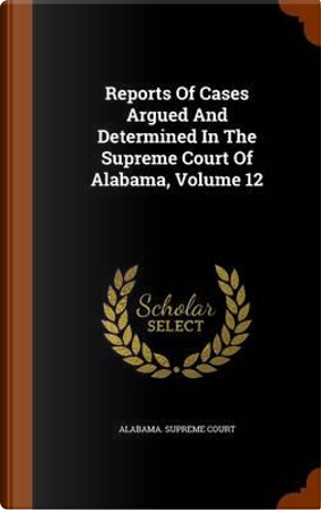 Reports of Cases Argued and Determined in the Supreme Court of Alabama, Volume 12 by Alabama Supreme Court