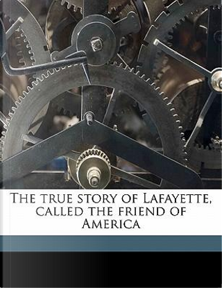 The True Story of Lafayette, Called the Friend of America by Elbridge Streeter Brooks