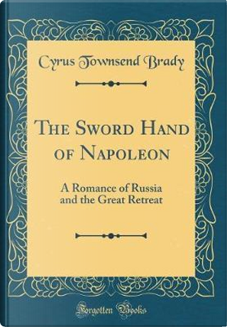 The Sword Hand of Napoleon by Cyrus Townsend Brady