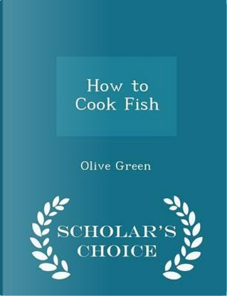 How to Cook Fish - Scholar's Choice Edition by Olive Green