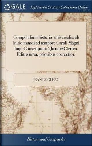Compendium Histori� Universalis, AB Initio Mundi Ad Tempora Caroli Magni Imp. Conscriptum � Joanne Clerico. Editio Nova, Prioribus Correctior. by Jean Le Clerc