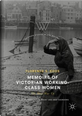 Memoirs of Victorian Working-Class Women by Florence S. Boos
