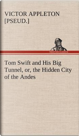 Tom Swift and His Big Tunnel, or, the Hidden City of the Andes by Victor [pseud. ] Appleton