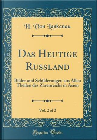 Das Heutige Russland, Vol. 2 of 2 by H. Von Lankenau
