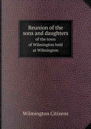 Reunion of the Sons and Daughters of the Town of Wilmington Held at Wilmington by Wilmington Citizens