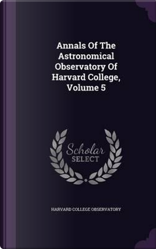 Annals of the Astronomical Observatory of Harvard College, Volume 5 by Harvard College Observatory