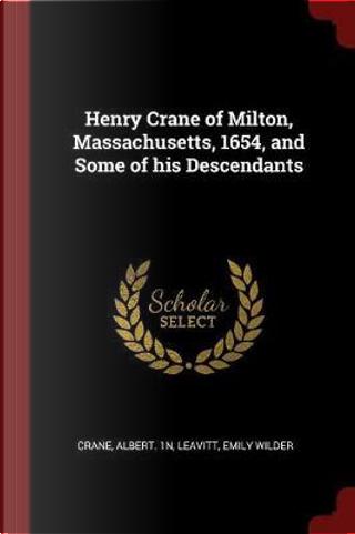 Henry Crane of Milton, Massachusetts, 1654, and Some of His Descendants by Crane Albert 1n
