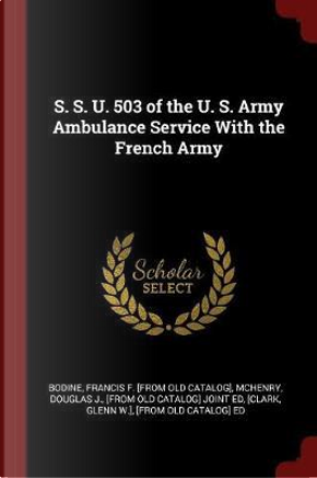 S. S. U. 503 of the U. S. Army Ambulance Service with the French Army by Francis F. [From Old Catalog] Bodine