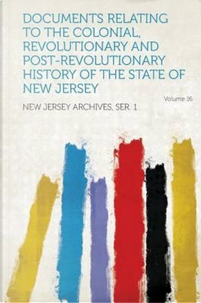 Documents Relating to the Colonial, Revolutionary and Post-Revolutionary History of the State of New Jersey Volume 16 by Jersey Archives Ser New
