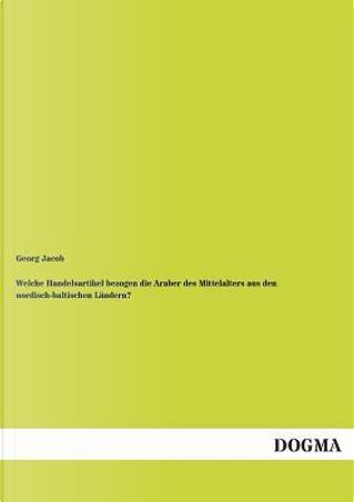 Welche Handelsartikel bezogen die Araber des Mittelalters aus den nordisch-baltischen Ländern? by Georg Jacob