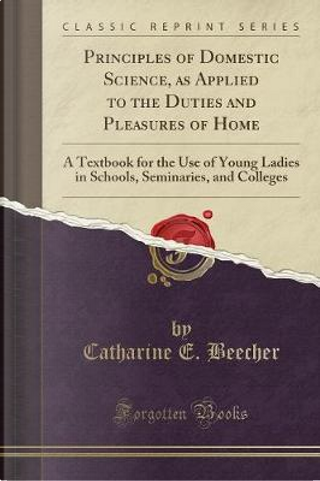 Principles of Domestic Science, as Applied to the Duties and Pleasures of Home by Catharine E. Beecher