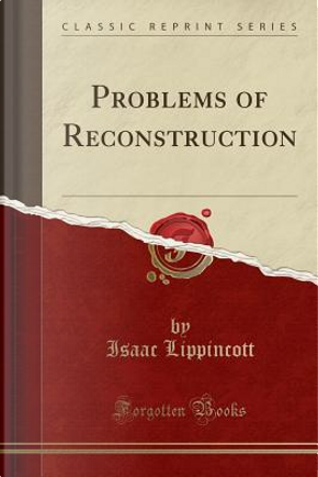 Problems of Reconstruction (Classic Reprint) by Isaac Lippincott