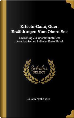 Kitschi-Gami; Oder, Erzählungen Vom Obern See by Johann Georg Kohl