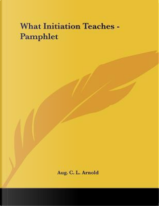 What Initiation Teaches by Augustus C. L. Arnold