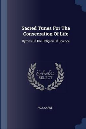 Sacred Tunes for the Consecration of Life by Paul Carus