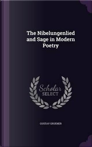 The Nibelungenlied and Sage in Modern Poetry by Gustav Gruener