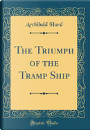 The Triumph of the Tramp Ship (Classic Reprint) by Archibald Hurd