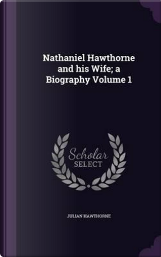 Nathaniel Hawthorne and His Wife; A Biography Volume 1 by Julian Hawthorne