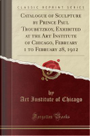 Catalogue of Sculpture by Prince Paul Troubetzkoy, Exhibited at the Art Institute of Chicago, February 1 to February 28, 1912 (Classic Reprint) by Art Institute of Chicago