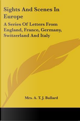 Sights and Scenes in Europe by A. T. J., Mrs. Bullard