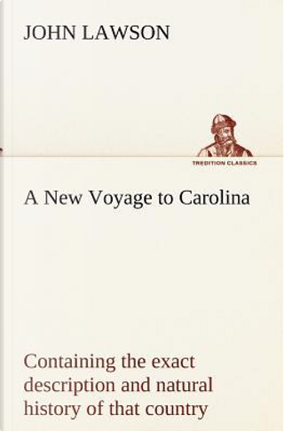 A New Voyage to Carolina, containing the exact description and natural history of that country; together with the present state thereof; and a journal ... account of their customs, manners, etc by John Lawson