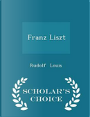 Franz Liszt - Scholar's Choice Edition by Rudolf Louis