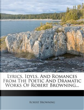 Lyrics, Idyls, and Romances from the Poetic and Dramatic Works of Robert Browning... by Robert Browning