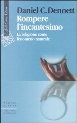 Rompere l'incantesimo by Daniel C. Dennett