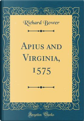 Apius and Virginia, 1575 (Classic Reprint) by Richard Bower