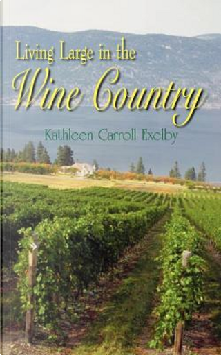 Living Large In The Wine Country by Kathleen Carroll Exelby