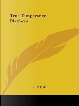 The True Temperance Platform - 1864 by R. T. Trall