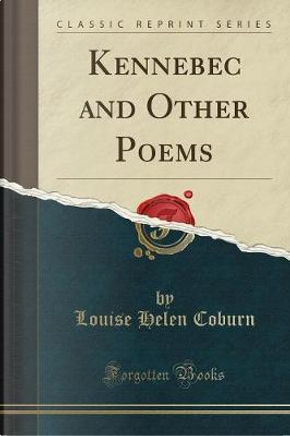 Kennebec and Other Poems (Classic Reprint) by Louise Helen Coburn