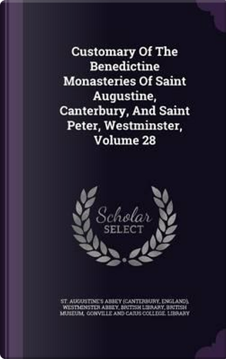 Customary of the Benedictine Monasteries of Saint Augustine, Canterbury, and Saint Peter, Westminster, Volume 28 by England)