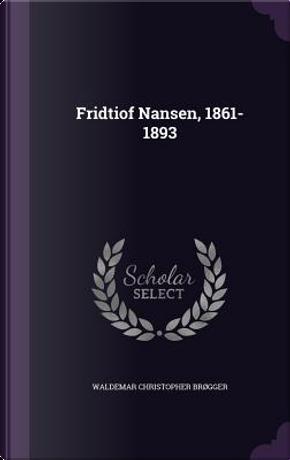 Fridtiof Nansen, 1861-1893 by Waldemar Christopher Brogger