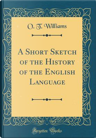 A Short Sketch of the History of the English Language (Classic Reprint) by O. T. Williams