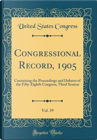 Congressional Record, 1905, Vol. 39 by United States Congress