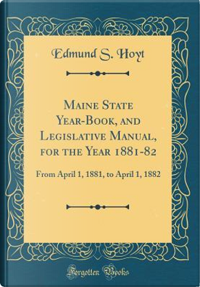 Maine State Year-Book, and Legislative Manual, for the Year 1881-82 by Edmund S. Hoyt