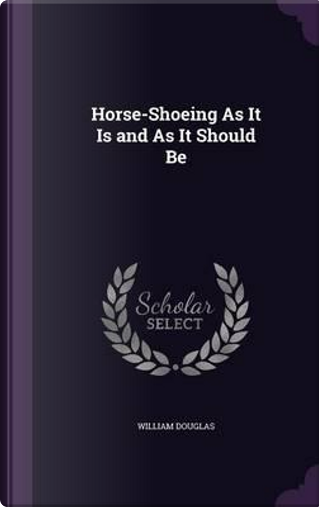 Horse-Shoeing as It Is and as It Should Be by William Douglas