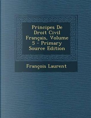 Principes de Droit Civil Francais, Volume 5 by Francois Laurent
