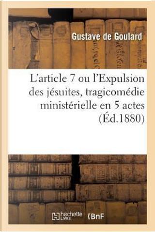 L'Article 7 Ou l'Expulsion Des J suites, Tragicom die Minist rielle En 5 Actes by de Goulard-G