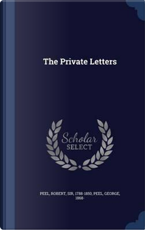 The Private Letters by Robert Peel Sir