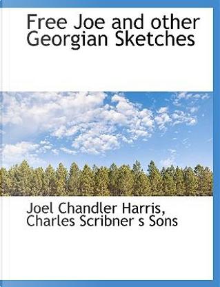 Free Joe and other Georgian Sketches by Joel Chandler Harris