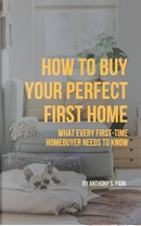 How to Buy Your Perfect First Home by Anthony S. Park