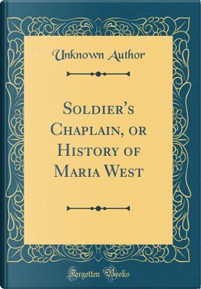 Soldier's Chaplain, or History of Maria West (Classic Reprint) by Author Unknown