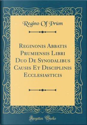 Reginonis Abbatis Prumiensis Libri Duo De Synodalibus Causis Et Disciplinis Ecclesiasticis (Classic Reprint) by Regino Of Prüm